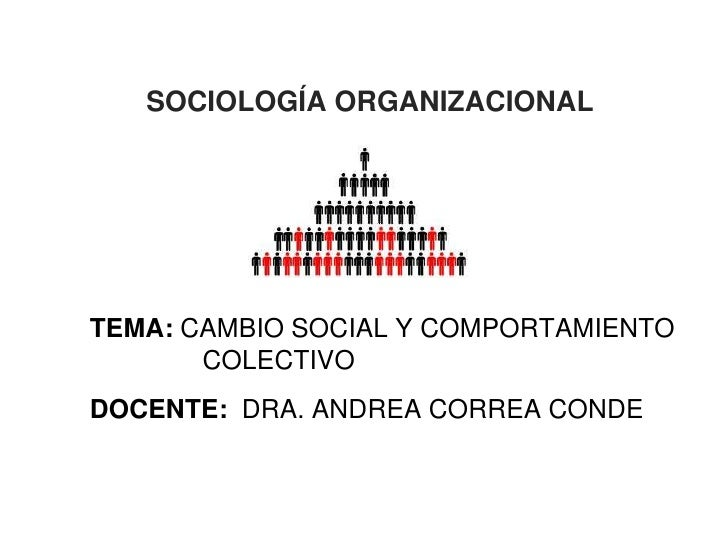 SOCIOLOGÍA ORGANIZACIONALTEMA: CAMBIO SOCIAL Y COMPORTAMIENTO       COLECTIVODOCENTE: DRA. ANDREA CORREA CONDE            ...