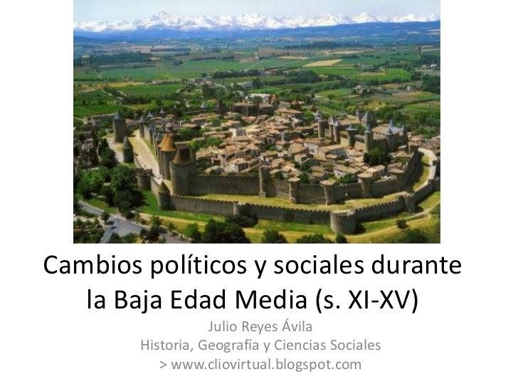Cambios políticos y sociales durante   la Baja Edad Media (s. XI-XV)                   Julio Reyes Ávila        Historia, ...