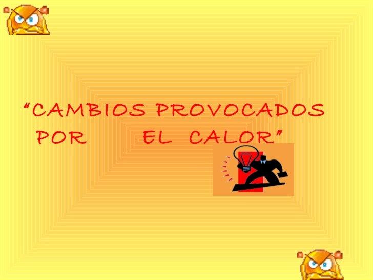 """<ul><li>"""" CAMBIOS PROVOCADOS POR  EL  CALOR"""" </li></ul>"""