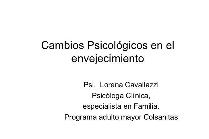 Cambios Psicológicos en el     envejecimiento         Psi. Lorena Cavallazzi           Psicóloga Clínica,         especial...