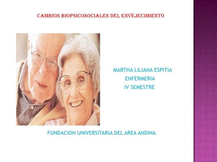 CAMBIOS BIOPSICOSOCIALES DEL ENVEJECIMIENTO<br />MARTHA LILIANA ESPITIA<br />ENFERMERIA<br />IV SEMESTRE<br />FUNDACION UN...