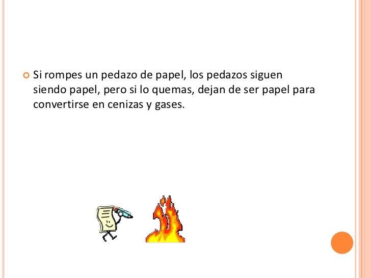    Si rompes un pedazo de papel, los pedazos siguen    siendo papel, pero si lo quemas, dejan de ser papel para    conver...