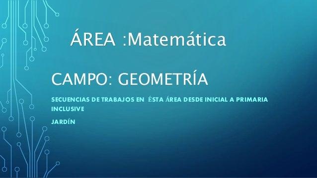 CAMPO: GEOMETRÍA SECUENCIAS DE TRABAJOS EN ÉSTA ÁREA DESDE INICIAL A PRIMARIA INCLUSIVE JARDÍN ÁREA :Matemática