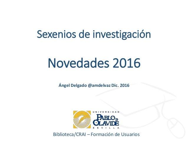 Biblioteca/CRAI – Formación de Usuarios Sexenios de investigación Novedades 2016 Ángel Delgado @amdelvaz Dic. 2016