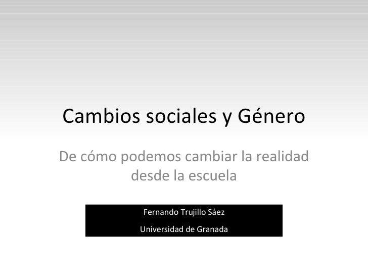 Cambios sociales y Género De cómo podemos cambiar la realidad desde la escuela Fernando Trujillo Sáez Universidad de Granada