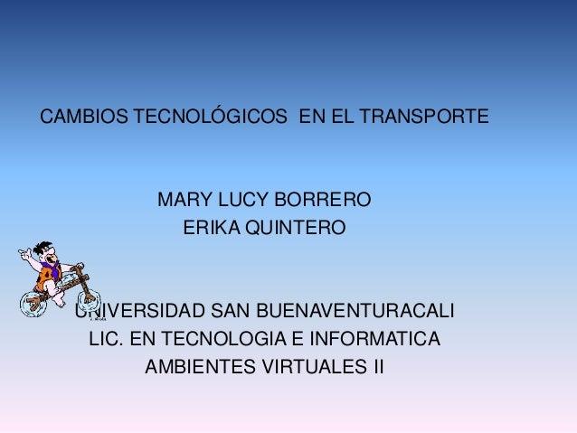 CAMBIOS TECNOLÓGICOS EN EL TRANSPORTE MARY LUCY BORRERO ERIKA QUINTERO UNIVERSIDAD SAN BUENAVENTURACALI LIC. EN TECNOLOGIA...