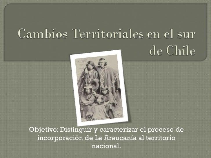 Objetivo: Distinguir y caracterizar el proceso de incorporación de La Araucanía al territorio nacional.