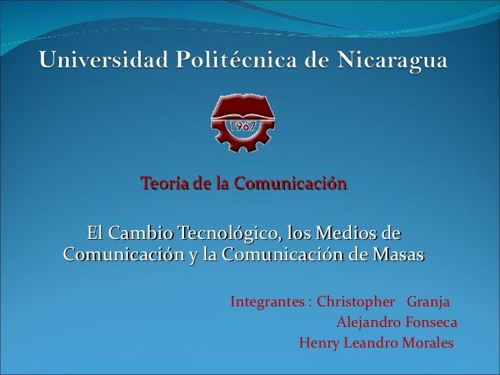 Teoría de la Comunicación El Cambio Tecnológico, los Medios de Comunicación y la Comunicación de Masas Integrantes : Chris...