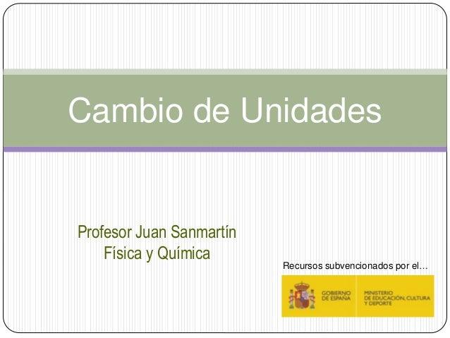 Profesor Juan Sanmartín Física y Química Cambio de Unidades Recursos subvencionados por el…