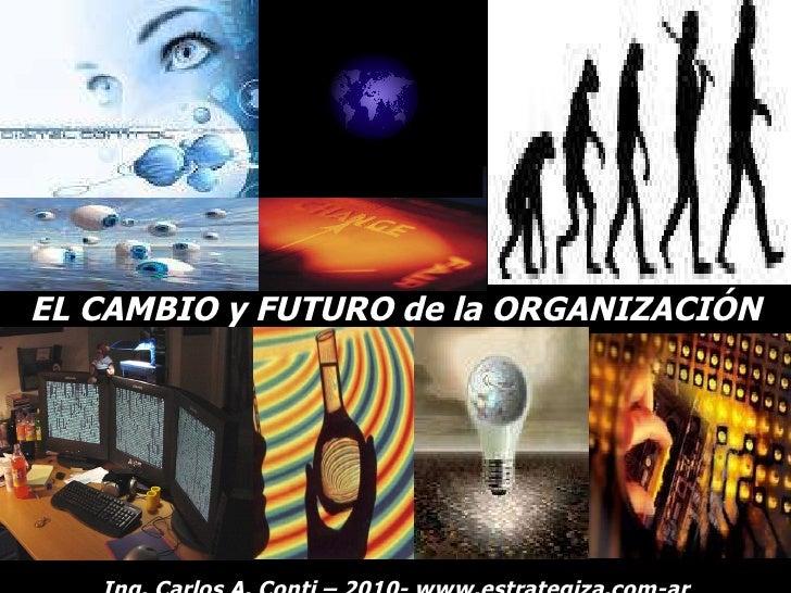 EL CAMBIO y FUTURO de la ORGANIZACIÓN Ing. Carlos A. Conti – 2010- www.estrategiza.com-ar