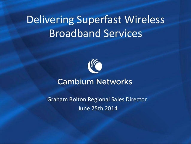 Delivering Superfast Wireless Broadband Services Graham Bolton Regional Sales Director June 25th 2014