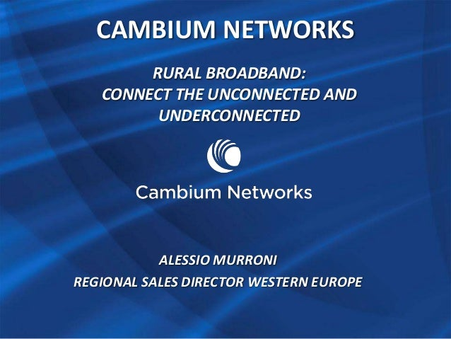 CAMBIUM NETWORKS RURAL BROADBAND: CONNECT THE UNCONNECTED AND UNDERCONNECTED  ALESSIO MURRONI REGIONAL SALES DIRECTOR WEST...