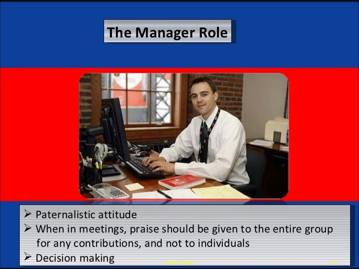 The Manager Role <ul><li>Paternalistic attitude </li></ul><ul><li>When in meetings, praise should be given to the entire g...