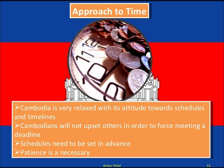 Approach to Time <ul><li>Cambodia is very relaxed with its attitude towards schedules and timelines  </li></ul><ul><li>Cam...