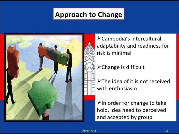 Approach to Change <ul><li>Cambodia's intercultural adaptability and readiness for risk is minimal </li></ul><ul><li>Chang...