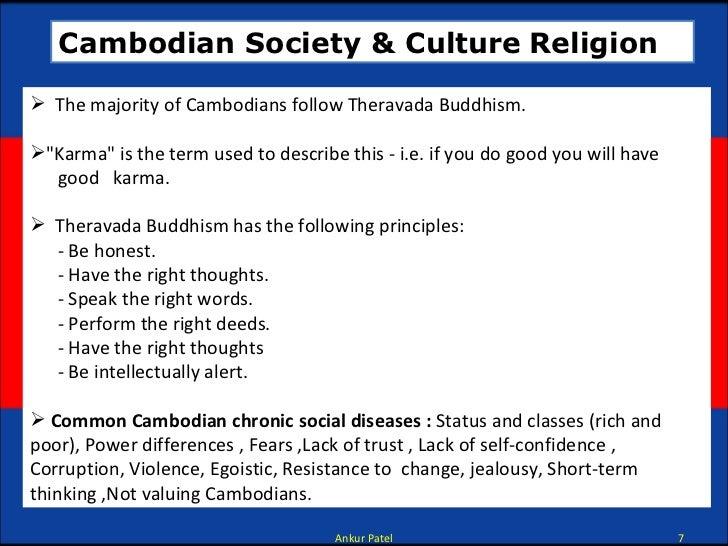 Cambodian Society & Culture   Religion <ul><li>The majority of Cambodians follow Theravada Buddhism. </li></ul><ul><li>&qu...