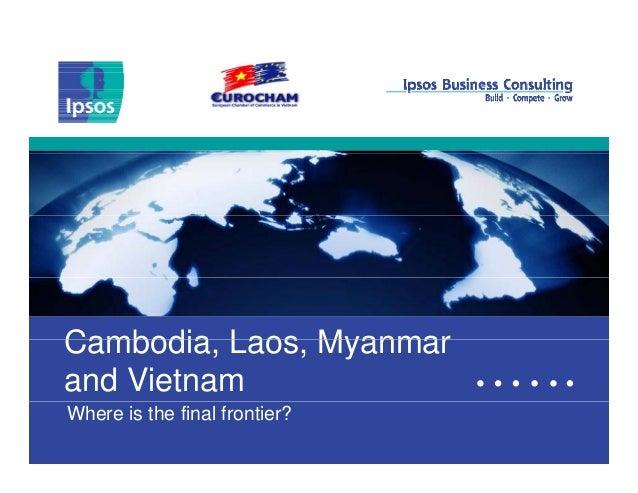 Cambodia Laos MyanmarCambodia, Laos, Myanmar and Vietnam 1 Where is the final frontier?