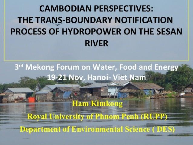 CAMBODIAN PERSPECTIVES: THE TRANS-BOUNDARY NOTIFICATION PROCESS OF HYDROPOWER ON THE SESAN RIVER 3rd Mekong Forum on Water...