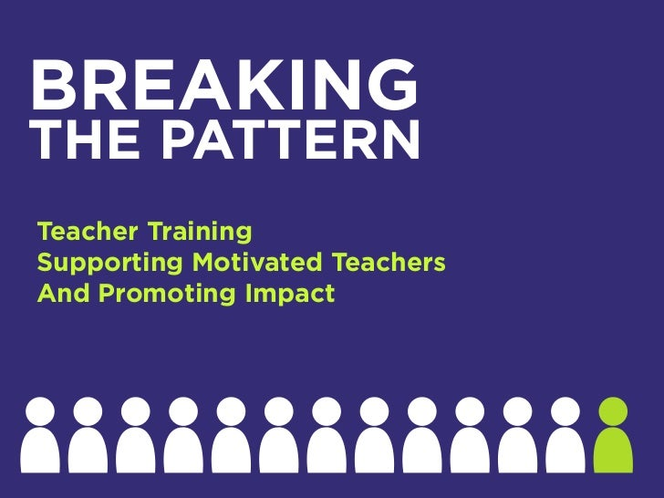 BREAKINGTHE PATTERNTeacher TrainingSupporting Motivated TeachersAnd Promoting Impact