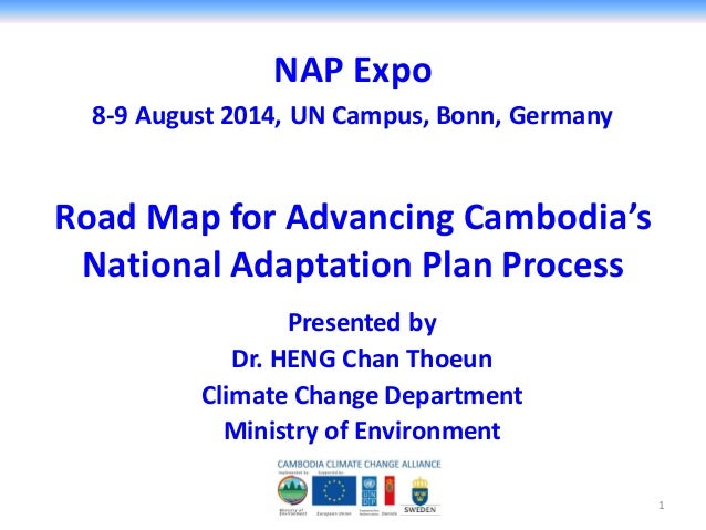 NAP Expo 8-9 August 2014, UN Campus, Bonn, Germany Presented by Dr. HENG Chan Thoeun Climate Change Department Ministry of...