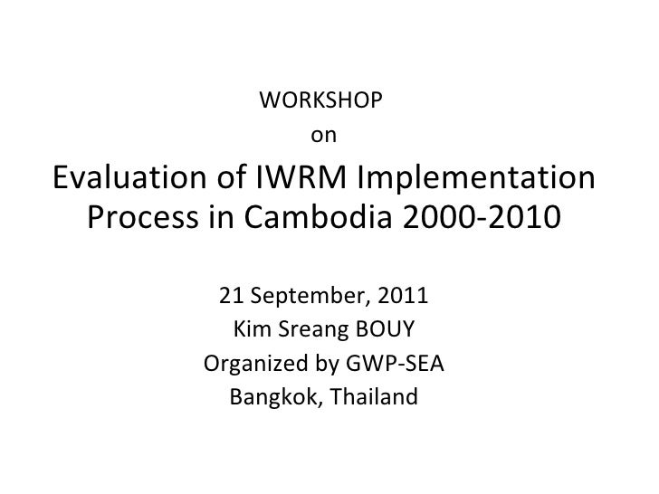 WORKSHOP  on Evaluation of IWRM Implementation Process in Cambodia 2000-2010 21 September, 2011 Kim Sreang BOUY Organized ...