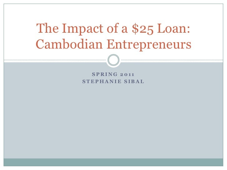 Spring 2011<br />Stephanie SIbal<br />The Impact of a $25 Loan:Cambodian Entrepreneurs<br />
