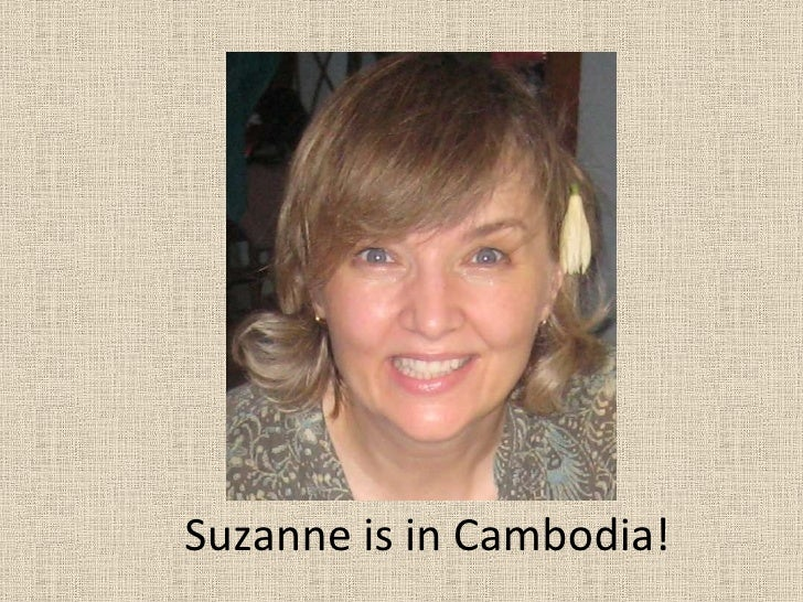 <li>SUE<br />Suzanne is in Cambodia!<br /></li><li>Sara and Allison are not-><br /></li><li>BUT Suzanne really wants th...
