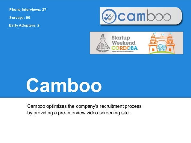 Phone Interviews: 27Surveys: 90Early Adopters: 2         Camboo          Camboo optimizes the companys recruitment process...
