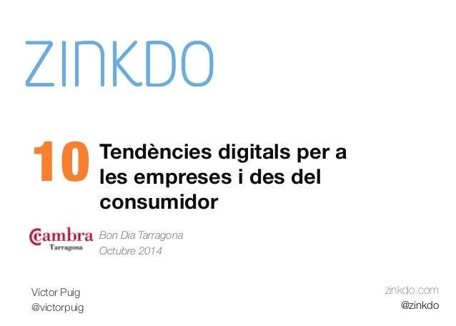Tendències digitals per a  les empreses i des del  consumidor  Bon Dia Tarragona  Octubre 2014  zinkdo.com  @zinkdo  10  V...