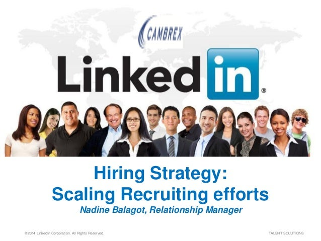 ©2014 LinkedIn Corporation. All Rights Reserved. TALENT SOLUTIONS Hiring Strategy: Scaling Recruiting efforts Nadine Balag...