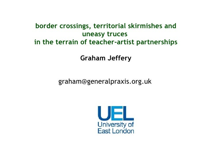 border crossings, territorial skirmishes and uneasy truces  in the terrain of teacher-artist partnerships Graham Jeffery [...