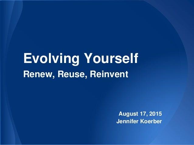 Evolving Yourself Renew, Reuse, Reinvent August 17, 2015 Jennifer Koerber