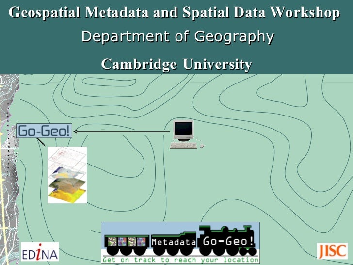 Geospatial Metadata and Spatial Data Workshop  Cambridge   University Department of Geography