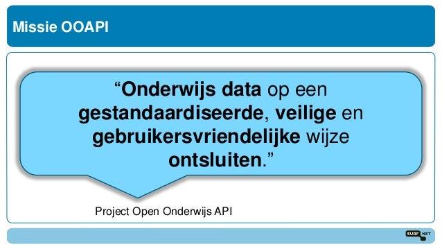 """Missie OOAPI """"Onderwijs data op een gestandaardiseerde, veilige en gebruikersvriendelijke wijze ontsluiten."""" Project Open ..."""