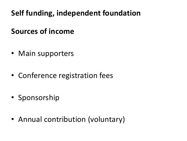 Self funding, independent foundation Sources of income • Main supporters • Conference registration fees • Sponsorship • An...