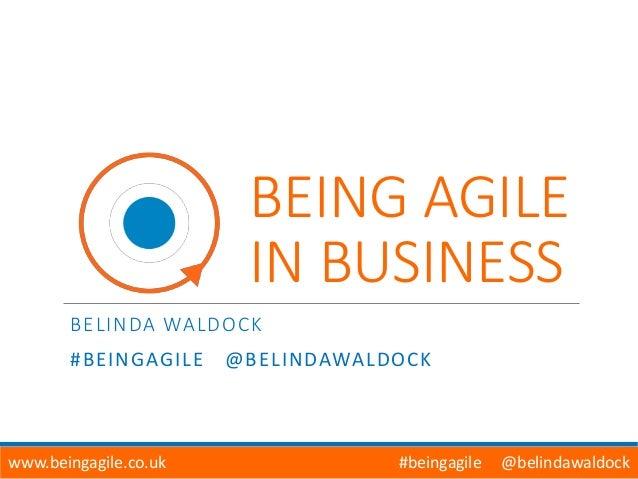 BEING AGILE IN BUSINESS BELINDA WALDOCK #BEINGAGILE @BELINDAWALDOCK www.beingagile.co.uk #beingagile @belindawaldock