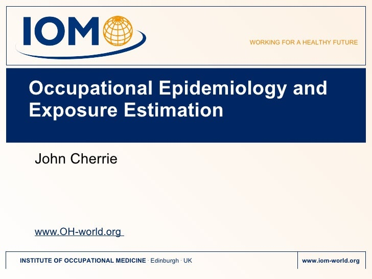 Occupational Epidemiology and Exposure Estimation John Cherrie www.OH-world.org