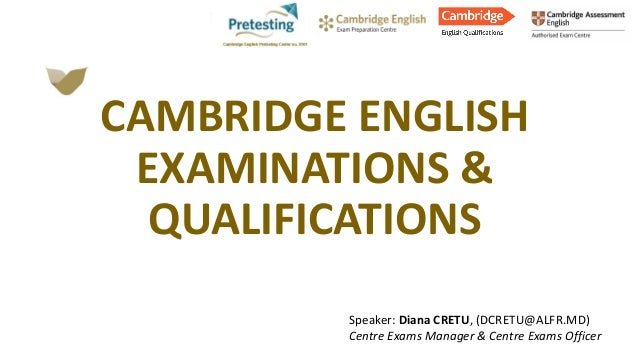 Speaker: Diana CRETU, (DCRETU@ALFR.MD) Centre Exams Manager & Centre Exams Officer CAMBRIDGE ENGLISH EXAMINATIONS & QUALIF...