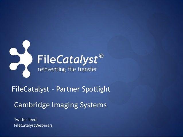 FileCatalyst – Partner Spotlight  Cambridge Imaging Systems  Twitter feed:  FileCatalystWebinars