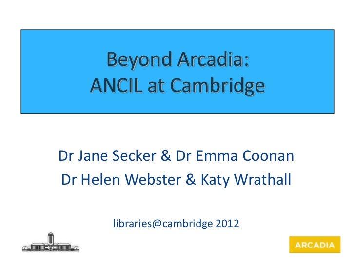 Beyond Arcadia:    ANCIL at CambridgeDr Jane Secker & Dr Emma CoonanDr Helen Webster & Katy Wrathall       libraries@cambr...