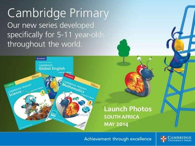 Cambridge Primary Launch South Africa May 2014 Johannesburg: Cambridge International Examinations Cambridge Primary Mathem...
