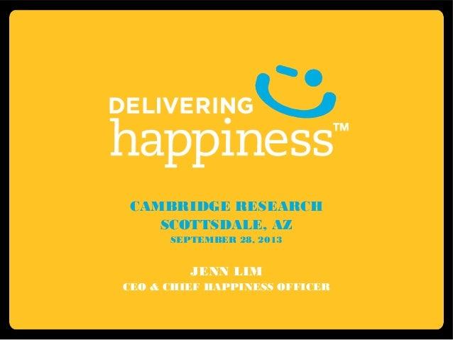 CAMBRIDGE RESEARCH SCOTTSDALE, AZ SEPTEMBER 28, 2013 JENN LIM CEO & CHIEF HAPPINESS OFFICER