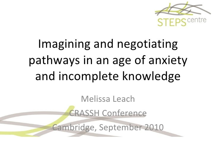 Imagining and negotiating pathways in an age of anxiety and incomplete knowledge Melissa Leach CRASSH Conference Cambridge...