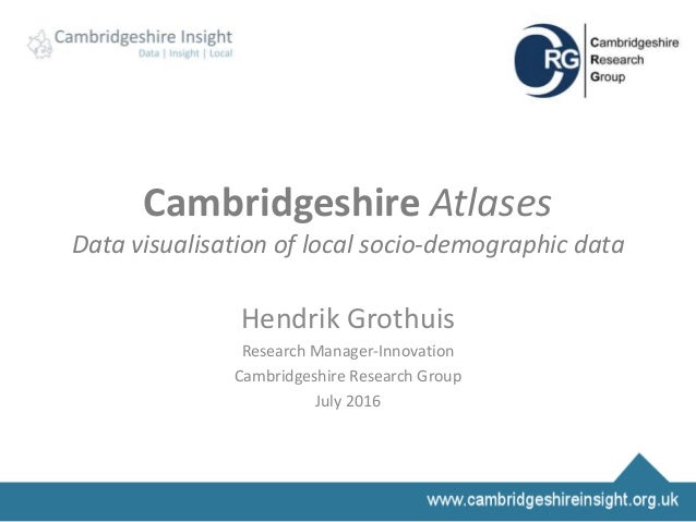 Cambridgeshire Atlases Data visualisation of local socio-demographic data Hendrik Grothuis Research Manager-Innovation Cam...