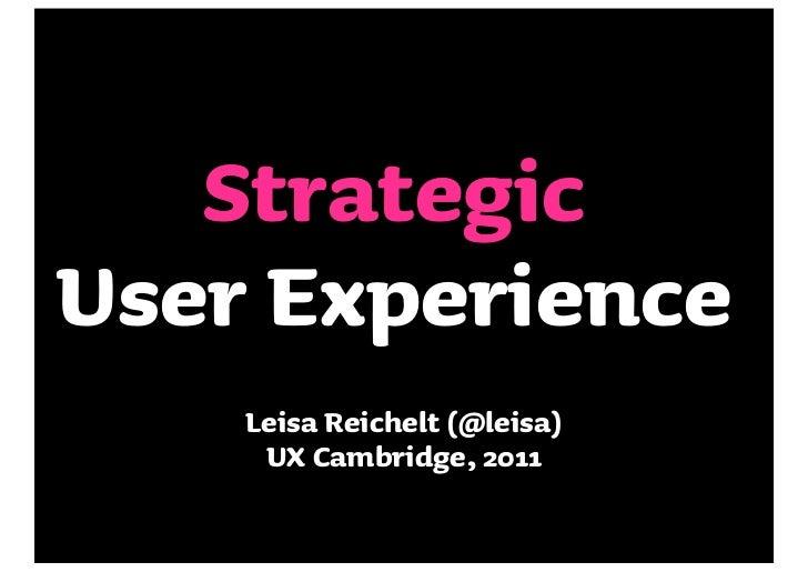 StrategicUser Experience    Leisa Reichelt (@leisa)     UX Cambridge, 2011