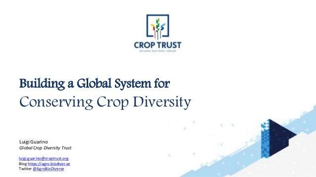Building a Global System for Conserving Crop Diversity Luigi Guarino Global Crop Diversity Trust luigi.guarino@croptrust.o...