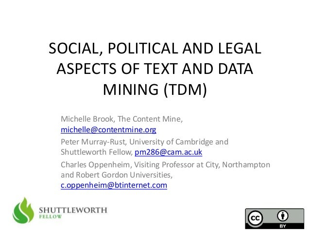 SOCIAL, POLITICAL AND LEGAL  ASPECTS OF TEXT AND DATA  MINING (TDM)  Michelle Brook, The Content Mine,  michelle@contentmi...