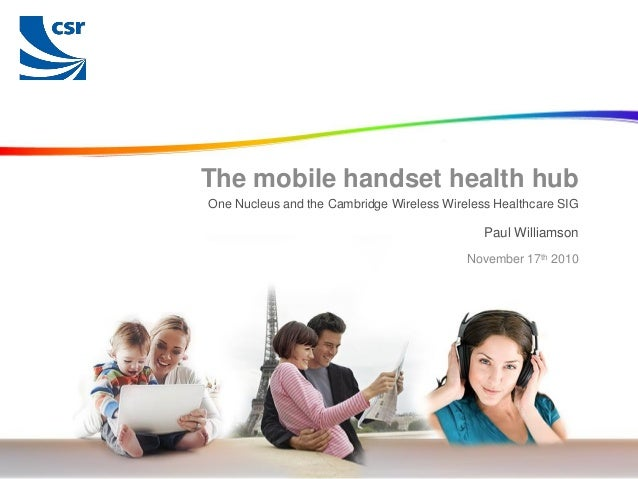 © Cambridge Silicon Radio 2010 Paul Williamson The mobile handset health hub One Nucleus and the Cambridge Wireless Wirele...
