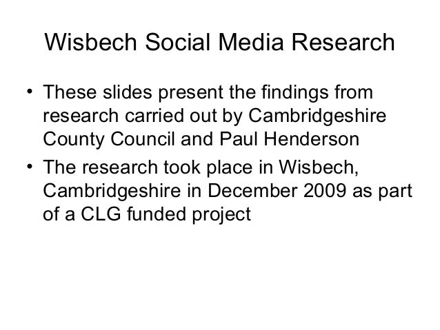 Wisbech Social Media Research • These slides present the findings from research carried out by Cambridgeshire County Counc...