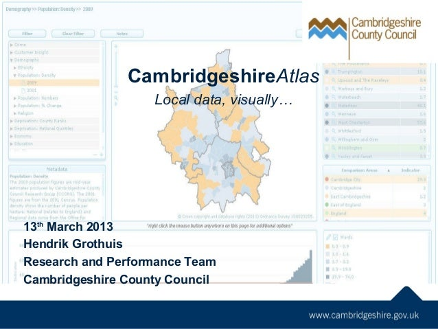 CambridgeshireAtlas Local data, visually… 13th March 2013 Hendrik Grothuis Research and Performance Team Cambridgeshire Co...